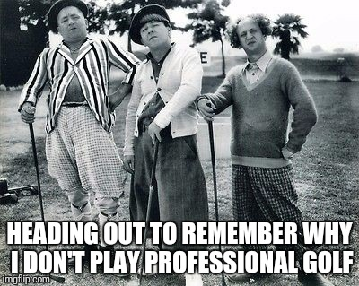 HEADING OUT TO REMEMBER WHY I DON'T PLAY PROFESSIONAL GOLF | image tagged in golf | made w/ Imgflip meme maker