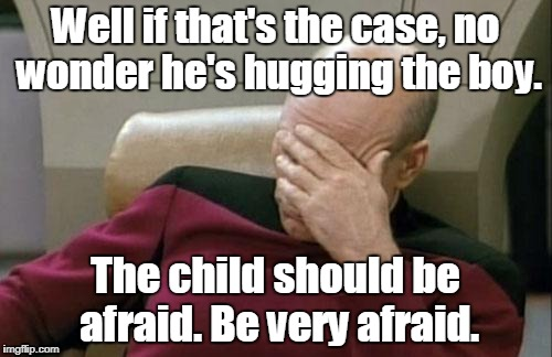 Captain Picard Facepalm Meme | Well if that's the case, no wonder he's hugging the boy. The child should be afraid. Be very afraid. | image tagged in memes,captain picard facepalm | made w/ Imgflip meme maker