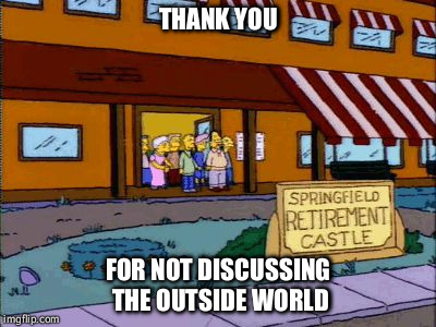 THANK YOU FOR NOT DISCUSSING THE OUTSIDE WORLD | image tagged in simpsons retirement castle | made w/ Imgflip meme maker
