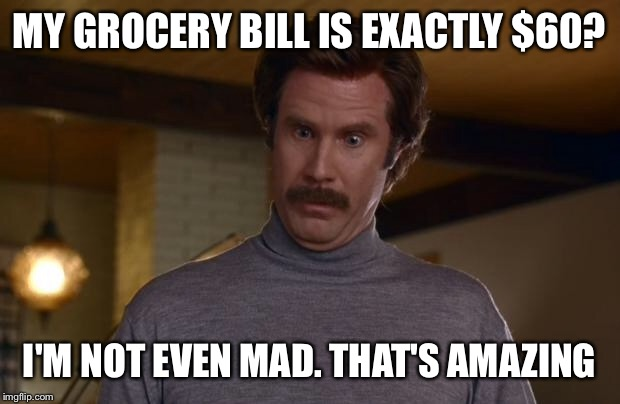 In my experience, hitting a total that's precisely a multiple of 10 practically never happens. | MY GROCERY BILL IS EXACTLY $60? I'M NOT EVEN MAD. THAT'S AMAZING | image tagged in ron burgundy,funny,memes,i'm not even mad,woah,that's amazing | made w/ Imgflip meme maker