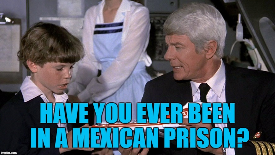 HAVE YOU EVER BEEN IN A MEXICAN PRISON? | made w/ Imgflip meme maker