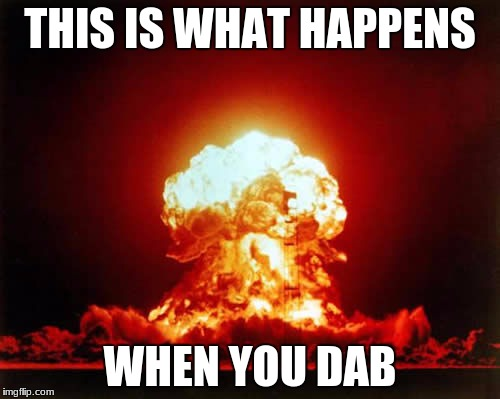 Nuclear Explosion | THIS IS WHAT HAPPENS WHEN YOU DAB | image tagged in memes,nuclear explosion | made w/ Imgflip meme maker