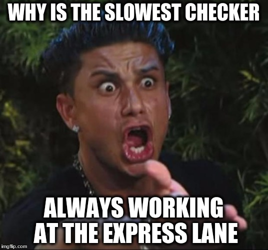 DJ Pauly D Meme | WHY IS THE SLOWEST CHECKER ALWAYS WORKING AT THE EXPRESS LANE | image tagged in memes,dj pauly d | made w/ Imgflip meme maker