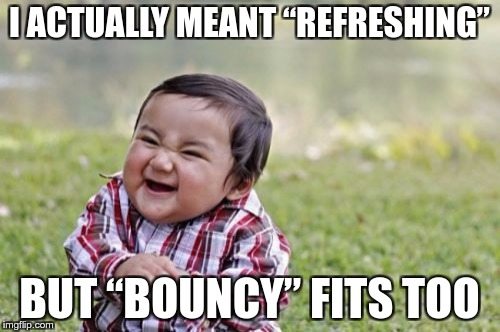 "Evil Toddler Meme | I ACTUALLY MEANT ""REFRESHING"" BUT ""BOUNCY"" FITS TOO 