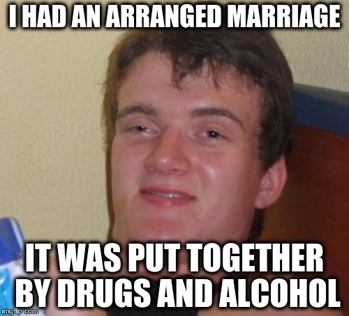 10 Guy Meme | I HAD AN ARRANGED MARRIAGE IT WAS PUT TOGETHER BY DRUGS AND ALCOHOL | image tagged in memes,10 guy | made w/ Imgflip meme maker