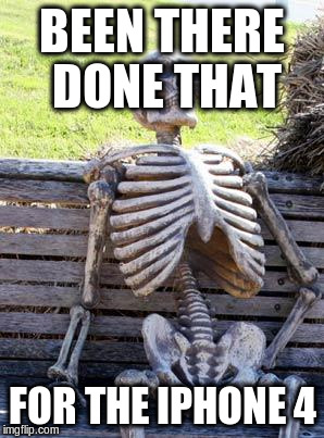 Waiting Skeleton Meme | BEEN THERE DONE THAT FOR THE IPHONE 4 | image tagged in memes,waiting skeleton | made w/ Imgflip meme maker