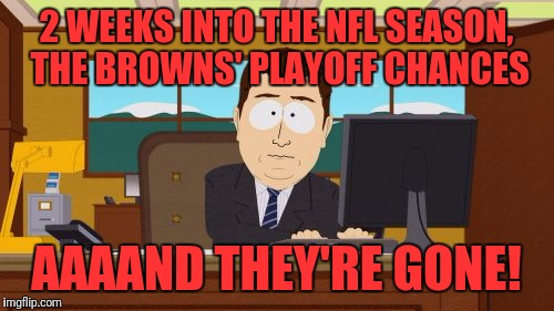 Thank God that Cleveland has the Indians! | 2 WEEKS INTO THE NFL SEASON, THE BROWNS' PLAYOFF CHANCES AAAAND THEY'RE GONE! | image tagged in memes,aaaaand its gone,cleveland browns,cleveland indians,playoffs | made w/ Imgflip meme maker
