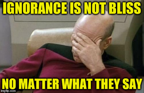Captain Picard Facepalm Meme | IGNORANCE IS NOT BLISS NO MATTER WHAT THEY SAY | image tagged in memes,captain picard facepalm | made w/ Imgflip meme maker