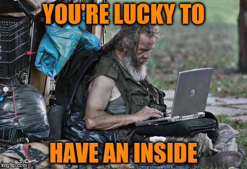 YOU'RE LUCKY TO HAVE AN INSIDE | made w/ Imgflip meme maker