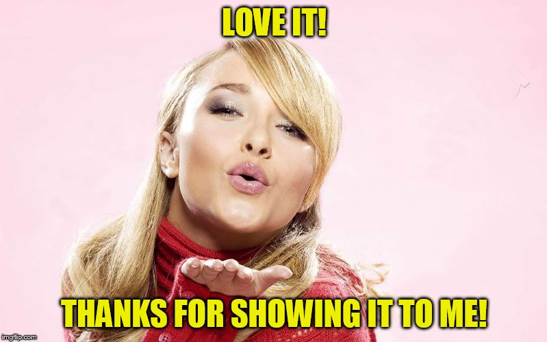 hayden blow kiss | LOVE IT! THANKS FOR SHOWING IT TO ME! | image tagged in hayden blow kiss | made w/ Imgflip meme maker