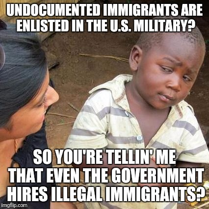 Third World Skeptical Kid Meme | UNDOCUMENTED IMMIGRANTS ARE ENLISTED IN THE U.S. MILITARY? SO YOU'RE TELLIN' ME THAT EVEN THE GOVERNMENT HIRES ILLEGAL IMMIGRANTS? | image tagged in memes,third world skeptical kid | made w/ Imgflip meme maker