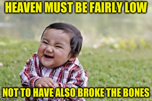 Evil Toddler Meme | HEAVEN MUST BE FAIRLY LOW NOT TO HAVE ALSO BROKE THE BONES | image tagged in memes,evil toddler | made w/ Imgflip meme maker