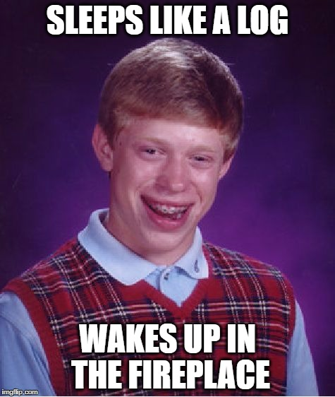 Bad Luck Brian Meme | SLEEPS LIKE A LOG WAKES UP IN THE FIREPLACE | image tagged in memes,bad luck brian | made w/ Imgflip meme maker