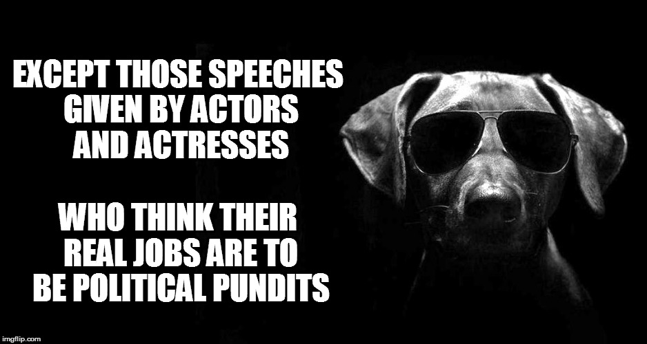 EXCEPT THOSE SPEECHES GIVEN BY ACTORS AND ACTRESSES WHO THINK THEIR REAL JOBS ARE TO BE POLITICAL PUNDITS | made w/ Imgflip meme maker