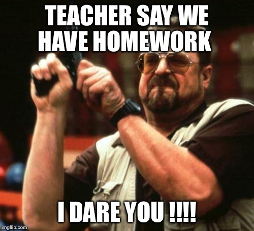 gun | TEACHER SAY WE HAVE HOMEWORK I DARE YOU !!!! | image tagged in gun | made w/ Imgflip meme maker