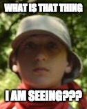 MEMe1 | WHAT IS THAT THING I AM SEEING??? | image tagged in dumb | made w/ Imgflip meme maker