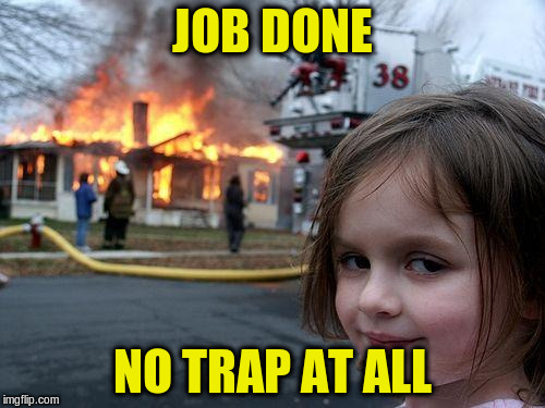 Disaster Girl Meme | JOB DONE NO TRAP AT ALL | image tagged in memes,disaster girl | made w/ Imgflip meme maker