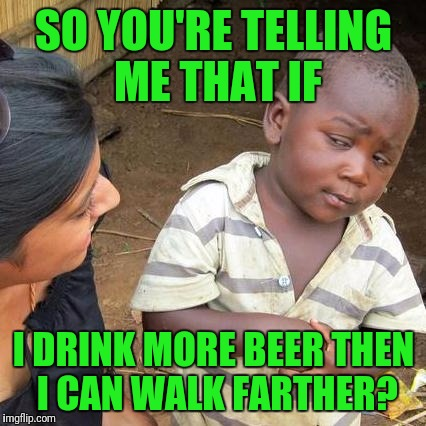 Third World Skeptical Kid Meme | SO YOU'RE TELLING ME THAT IF I DRINK MORE BEER THEN I CAN WALK FARTHER? | image tagged in memes,third world skeptical kid | made w/ Imgflip meme maker