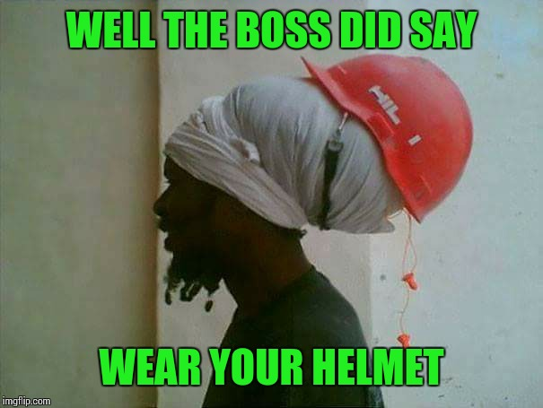 WELL THE BOSS DID SAY WEAR YOUR HELMET | image tagged in sir_unknown,dank memes | made w/ Imgflip meme maker