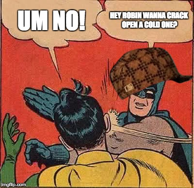 Batman Slapping Robin Meme | UM NO! HEY ROBIN WANNA CRACK OPEN A COLD ONE? | image tagged in memes,batman slapping robin,scumbag | made w/ Imgflip meme maker