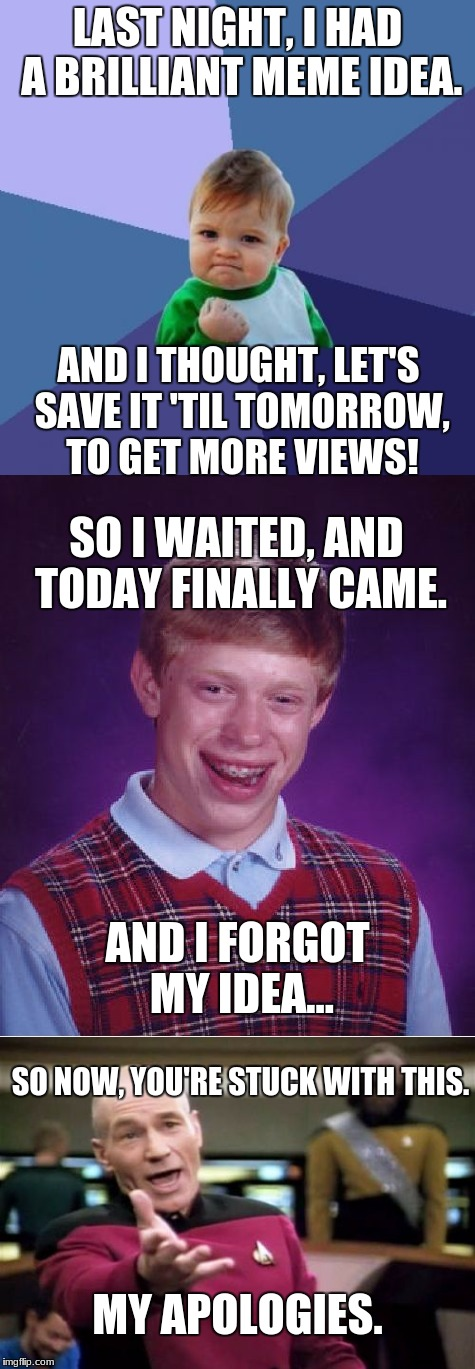 The Forgotten Meme | LAST NIGHT, I HAD A BRILLIANT MEME IDEA. AND I THOUGHT, LET'S SAVE IT 'TIL TOMORROW, TO GET MORE VIEWS! SO I WAITED, AND TODAY FINALLY CAME. | image tagged in success kid,picard wtf,bad luck brian,i forgot,meme,great idea | made w/ Imgflip meme maker