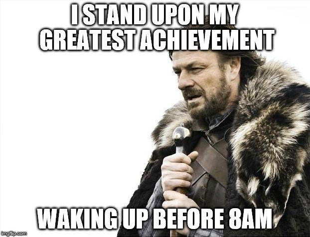 Brace Yourselves X is Coming Meme | I STAND UPON MY GREATEST ACHIEVEMENT WAKING UP BEFORE 8AM | image tagged in memes,brace yourselves x is coming | made w/ Imgflip meme maker
