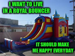 I WANT TO LIVE IN A ROYAL BOUNCER IT SHOULD MAKE ME HAPPY EVERYDAY | made w/ Imgflip meme maker