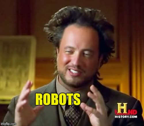 Ancient Aliens Meme | ROBOTS | image tagged in memes,ancient aliens | made w/ Imgflip meme maker
