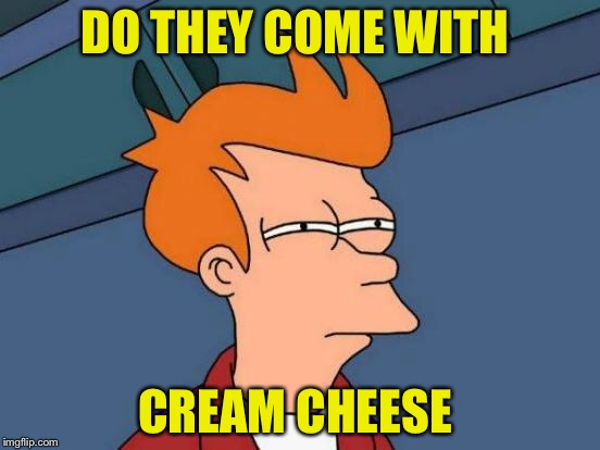 Futurama Fry Meme | DO THEY COME WITH CREAM CHEESE | image tagged in memes,futurama fry | made w/ Imgflip meme maker