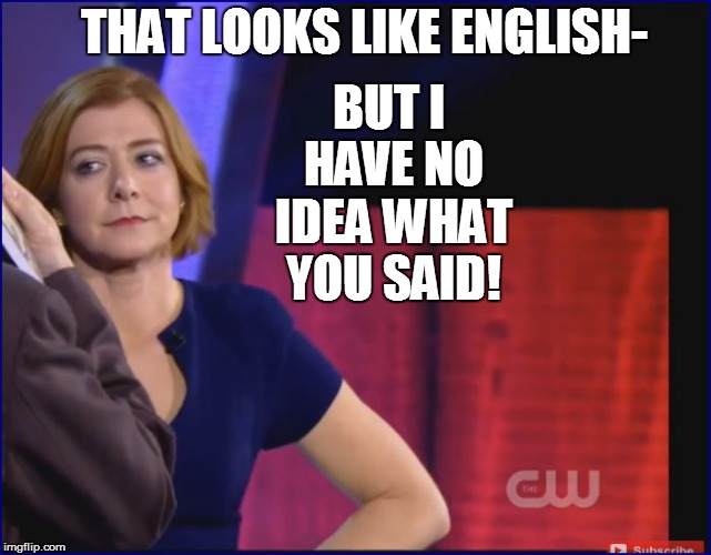 THAT LOOKS LIKE ENGLISH- BUT I HAVE NO IDEA WHAT YOU SAID! | made w/ Imgflip meme maker