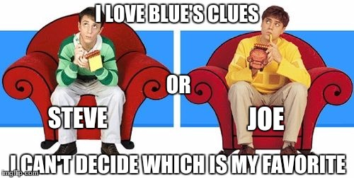 I LOVE BLUE'S CLUES; OR; STEVE; JOE; I CAN'T DECIDE WHICH IS MY FAVORITE | image tagged in indecisive | made w/ Imgflip meme maker