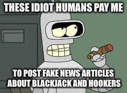THESE IDIOT HUMANS PAY ME TO POST FAKE NEWS ARTICLES ABOUT BLACKJACK AND HOOKERS | made w/ Imgflip meme maker