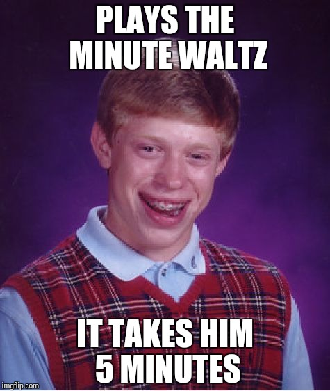 Bad Luck Brian Meme | PLAYS THE MINUTE WALTZ IT TAKES HIM 5 MINUTES | image tagged in memes,bad luck brian | made w/ Imgflip meme maker