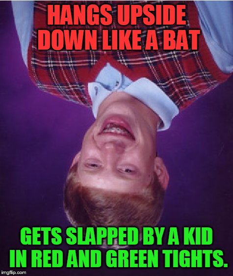 Bad Luck Brian Meme | HANGS UPSIDE DOWN LIKE A BAT GETS SLAPPED BY A KID IN RED AND GREEN TIGHTS. | image tagged in memes,bad luck brian | made w/ Imgflip meme maker