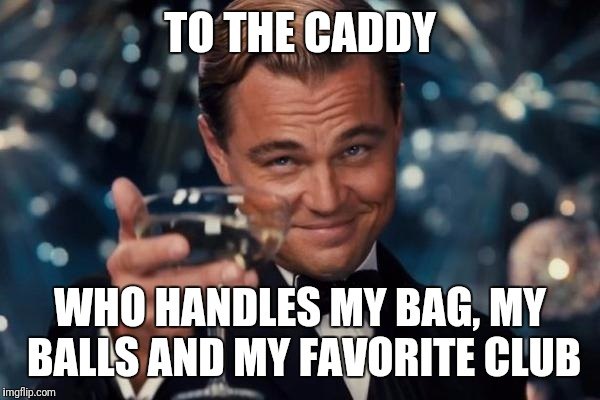 I drive the golfcart and I take pride in handling my equipment. Giggity! | TO THE CADDY WHO HANDLES MY BAG, MY BALLS AND MY FAVORITE CLUB | image tagged in memes,leonardo dicaprio cheers | made w/ Imgflip meme maker