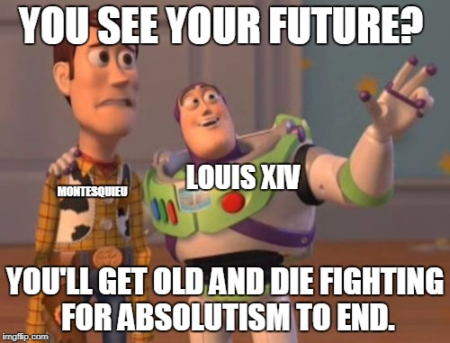 X, X Everywhere Meme | YOU SEE YOUR FUTURE? YOU'LL GET OLD AND DIE FIGHTING FOR ABSOLUTISM TO END. LOUIS XIV MONTESQUIEU | image tagged in memes,x,x everywhere,x x everywhere | made w/ Imgflip meme maker