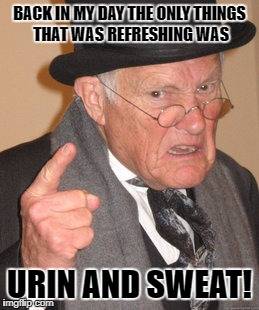 Back In My Day Meme | BACK IN MY DAY THE ONLY THINGS THAT WAS REFRESHING WAS URIN AND SWEAT! | image tagged in memes,back in my day | made w/ Imgflip meme maker