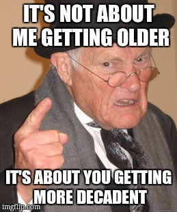 Back In My Day Meme | IT'S NOT ABOUT ME GETTING OLDER IT'S ABOUT YOU GETTING MORE DECADENT | image tagged in memes,back in my day | made w/ Imgflip meme maker