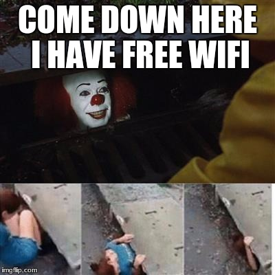 pennywise in sewer | COME DOWN HERE I HAVE FREE WIFI | image tagged in pennywise in sewer | made w/ Imgflip meme maker