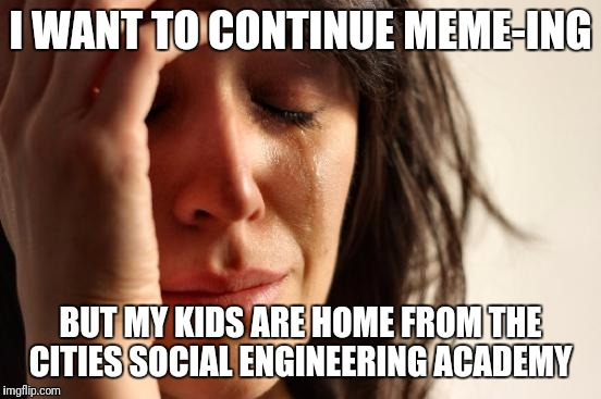 First World Problems | I WANT TO CONTINUE MEME-ING BUT MY KIDS ARE HOME FROM THE CITIES SOCIAL ENGINEERING ACADEMY | image tagged in memes,first world problems | made w/ Imgflip meme maker