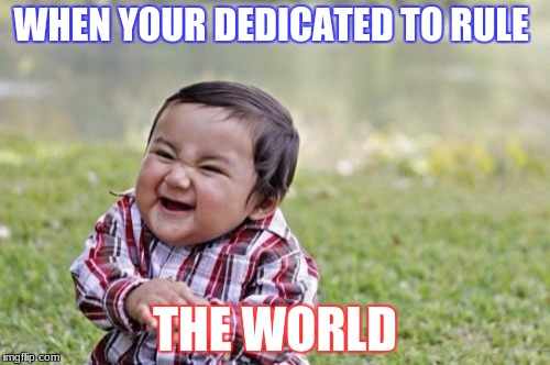 Evil Toddler Meme | WHEN YOUR DEDICATED TO RULE THE WORLD | image tagged in memes,evil toddler | made w/ Imgflip meme maker