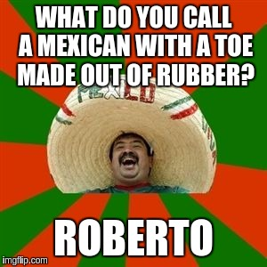 succesful mexican | WHAT DO YOU CALL A MEXICAN WITH A TOE MADE OUT OF RUBBER? ROBERTO | image tagged in succesful mexican | made w/ Imgflip meme maker