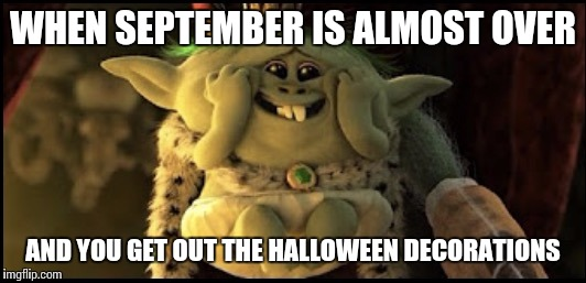 Trollstice | WHEN SEPTEMBER IS ALMOST OVER AND YOU GET OUT THE HALLOWEEN DECORATIONS | image tagged in trollstice | made w/ Imgflip meme maker