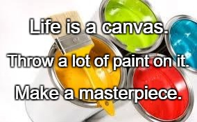 Life is a canvas. Make a masterpiece. Throw a lot of paint on it. | image tagged in paint ready | made w/ Imgflip meme maker