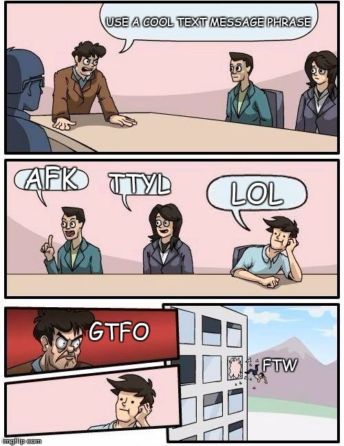 VERIZON BOARDROOM | USE A COOL TEXT MESSAGE PHRASE AFK TTYL LOL GTFO FTW | image tagged in memes,boardroom meeting suggestion | made w/ Imgflip meme maker