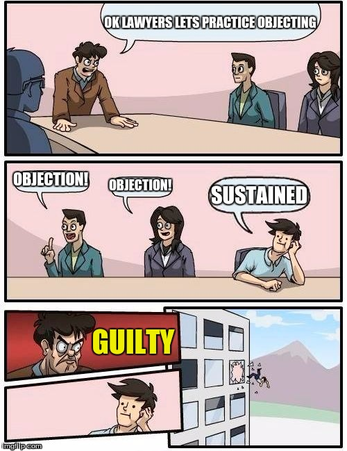 Pheonix Wright would be proud | OK LAWYERS LETS PRACTICE OBJECTING OBJECTION! OBJECTION! SUSTAINED GUILTY | image tagged in memes,boardroom meeting suggestion | made w/ Imgflip meme maker