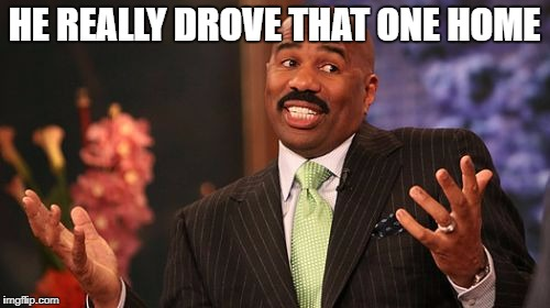 Steve Harvey Meme | HE REALLY DROVE THAT ONE HOME | image tagged in memes,steve harvey | made w/ Imgflip meme maker
