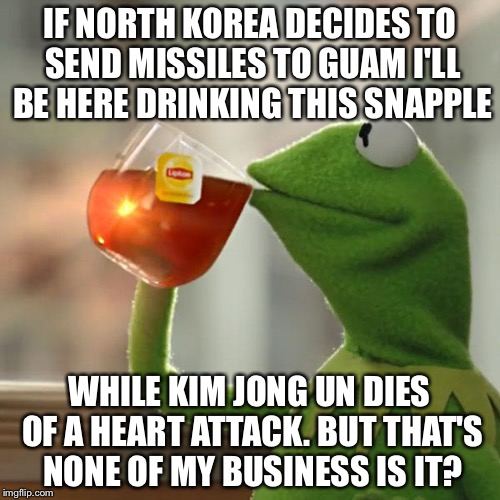 But Thats None Of My Business Meme | IF NORTH KOREA DECIDES TO SEND MISSILES TO GUAM I'LL BE HERE DRINKING THIS SNAPPLE WHILE KIM JONG UN DIES OF A HEART ATTACK. BUT THAT'S NONE | image tagged in memes,but thats none of my business,kermit the frog | made w/ Imgflip meme maker