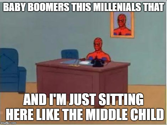 BABY BOOMERS THIS MILLENIALS THAT AND I'M JUST SITTING HERE LIKE THE MIDDLE CHILD | made w/ Imgflip meme maker