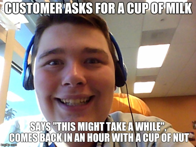 "CUSTOMER ASKS FOR A CUP OF MILK SAYS ""THIS MIGHT TAKE A WHILE"", COMES BACK IN AN HOUR WITH A CUP OF NUT 